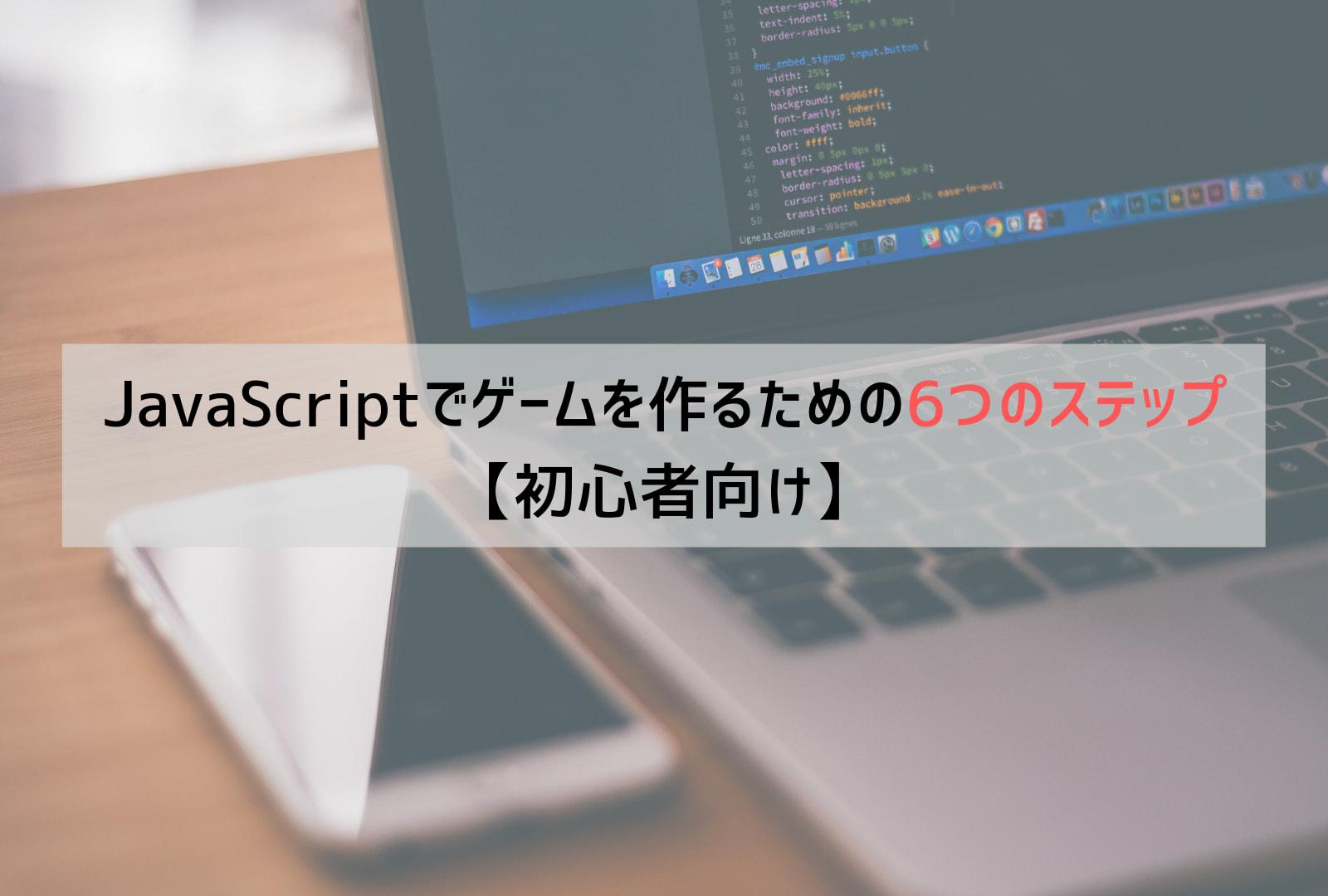【初心者向け】JavaScriptでゲームを作るための6つのステップ