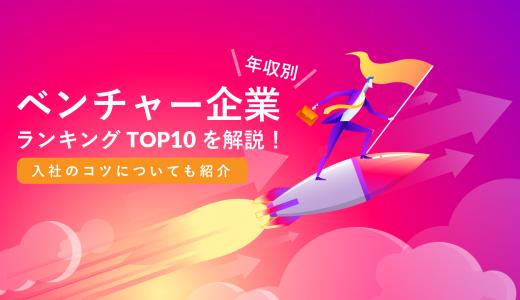 【年収別】ベンチャー企業ランキングTOP10を解説!入社のコツについても紹介